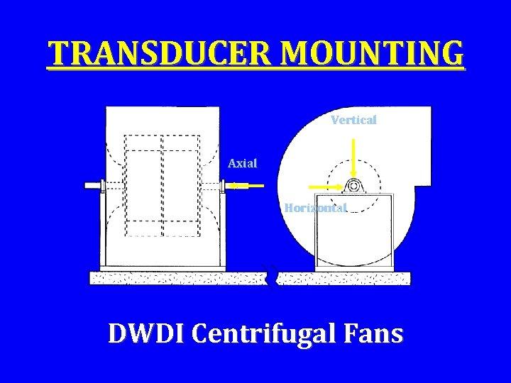 TRANSDUCER MOUNTING Vertical Axial Horizontal DWDI Centrifugal Fans