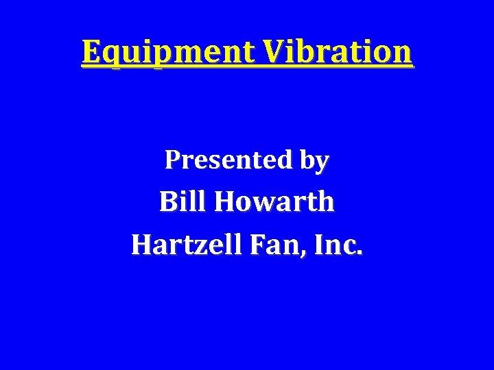 Equipment Vibration Presented by Bill Howarth Hartzell Fan, Inc.