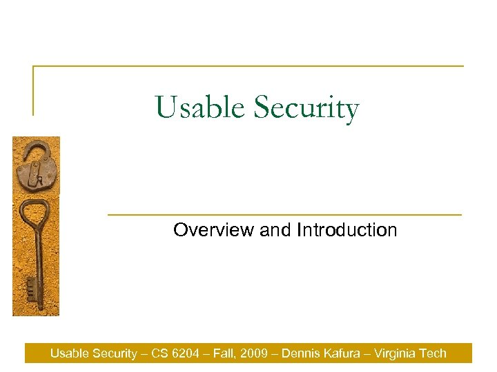 Usable Security Overview and Introduction Usable Security – CS 6204 – Fall, 2009 –
