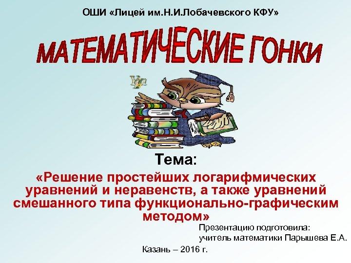 ОШИ «Лицей им. Н. И. Лобачевского КФУ» Тема: «Решение простейших логарифмических уравнений и неравенств,