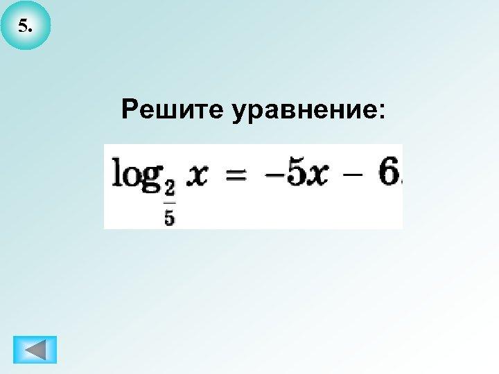 5. Решите уравнение: