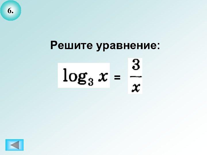 6. Решите уравнение: =