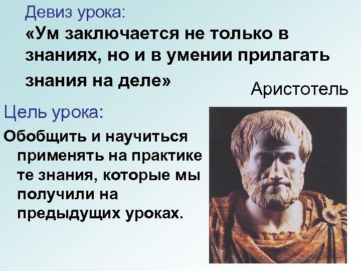 Девиз урока: «Ум заключается не только в знаниях, но и в умении прилагать знания