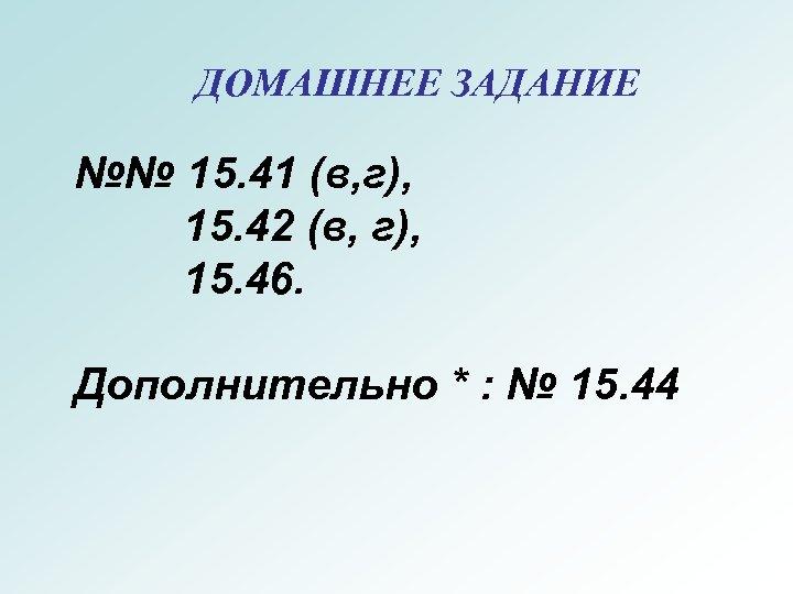 ДОМАШНЕЕ ЗАДАНИЕ №№ 15. 41 (в, г), 15. 42 (в, г), 15. 46. Дополнительно