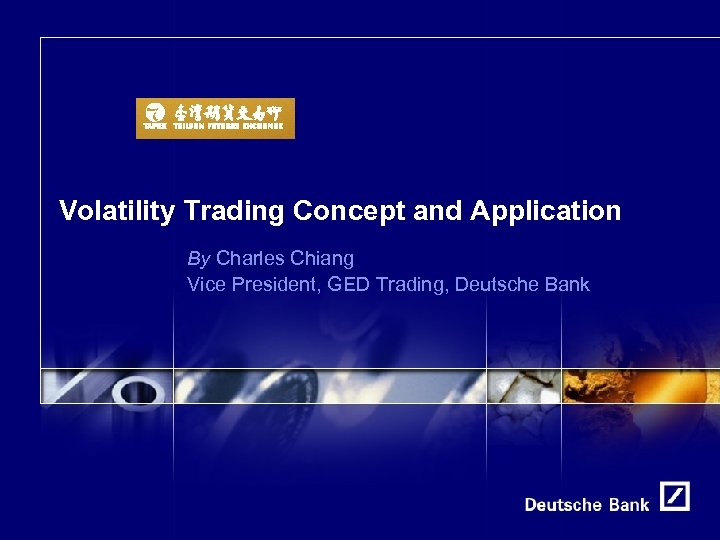 Volatility Trading Concept and Application By Charles Chiang Vice President, GED Trading, Deutsche Bank