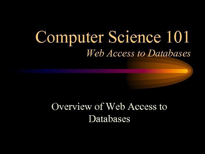 Computer Science 101 Web Access to Databases Overview of Web Access to Databases