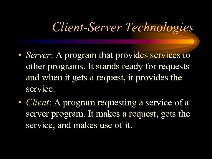Client-Server Technologies • Server: A program that provides services to other programs. It stands