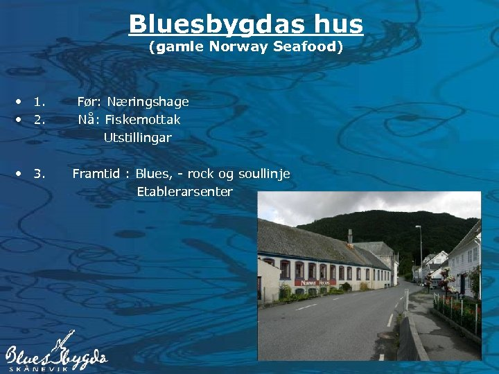 Bluesbygdas hus (gamle Norway Seafood) • 1. Før: Næringshage • 2. Nå: Fiskemottak Utstillingar