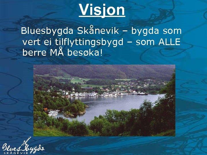 Visjon Bluesbygda Skånevik – bygda som vert ei tilflyttingsbygd – som ALLE berre MÅ