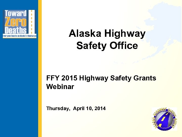 Alaska Highway Safety Office FFY 2015 Highway Safety Grants Webinar Thursday, April 10, 2014
