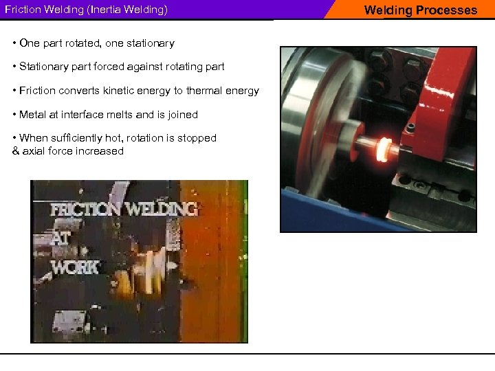Friction Welding (Inertia Welding) • One part rotated, one stationary • Stationary part forced