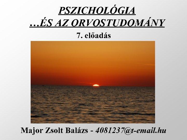 PSZICHOLÓGIA …ÉS AZ ORVOSTUDOMÁNY 7. előadás Major Zsolt Balázs - 4081237@t-email. hu