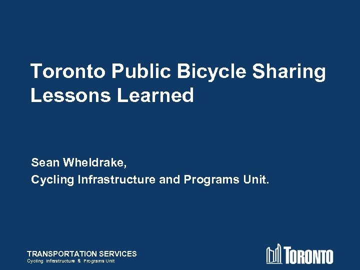 Toronto Public Bicycle Sharing Lessons Learned Sean Wheldrake, Cycling Infrastructure and Programs Unit. TRANSPORTATION