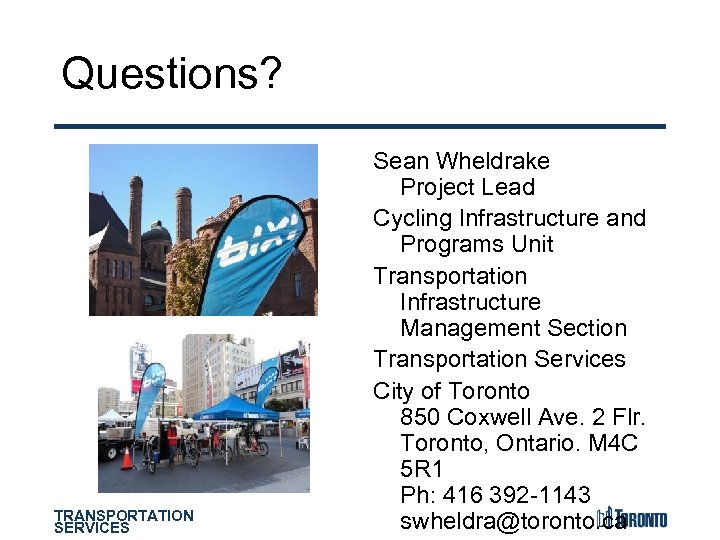 Questions? TRANSPORTATION SERVICES Sean Wheldrake Project Lead Cycling Infrastructure and Programs Unit Transportation Infrastructure