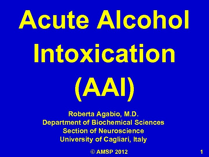 Acute Alcohol Intoxication (AAI) Roberta Agabio, M. D. Department of Biochemical Sciences Section of