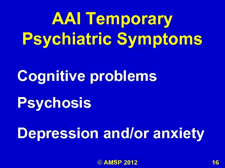 AAI Temporary Psychiatric Symptoms Cognitive problems Psychosis Depression and/or anxiety © AMSP 2012 16