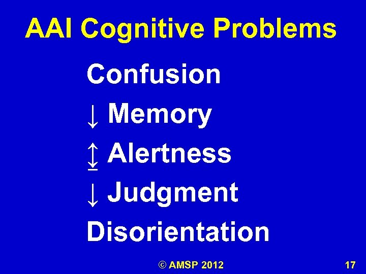 AAI Cognitive Problems Confusion ↓ Memory ↨ Alertness ↓ Judgment Disorientation © AMSP 2012
