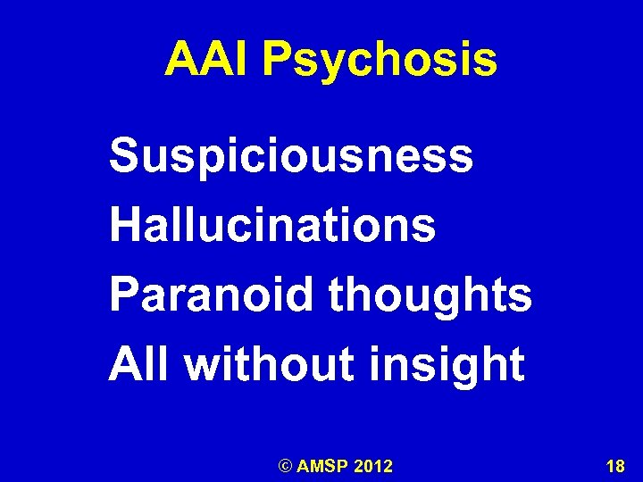 AAI Psychosis Suspiciousness Hallucinations Paranoid thoughts All without insight © AMSP 2012 18