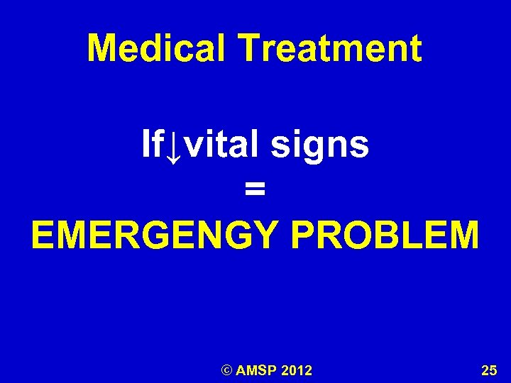 Medical Treatment If↓vital signs = EMERGENGY PROBLEM © AMSP 2012 25
