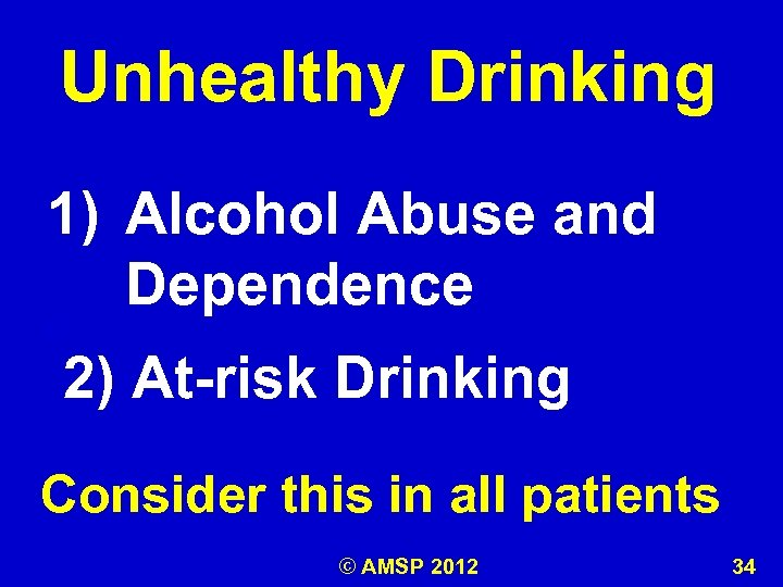 Unhealthy Drinking 1) Alcohol Abuse and Dependence k 2) At-risk Drinking Consider this in
