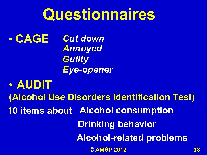 Questionnaires • CAGE Cut down Annoyed Guilty Eye-opener • AUDIT (Alcohol Use Disorders Identification