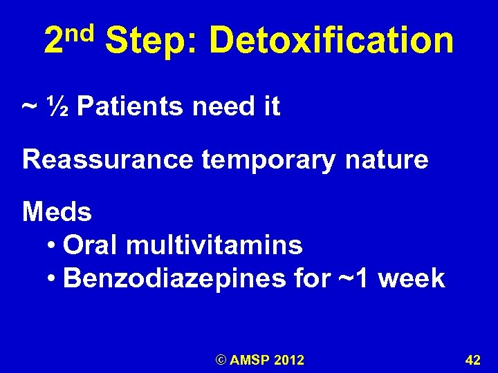 nd 2 Step: Detoxification ~ ½ Patients need it Reassurance temporary nature Meds •