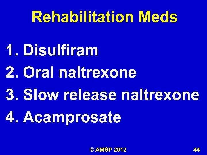 Rehabilitation Meds 1. Disulfiram 2. Oral naltrexone 3. Slow release naltrexone 4. Acamprosate ©