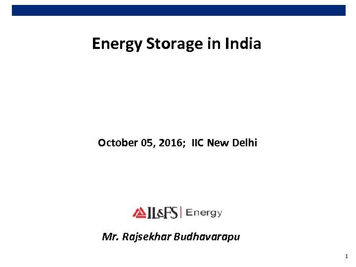 Energy Storage in India October 05, 2016; IIC New Delhi Mr. Rajsekhar Budhavarapu 1