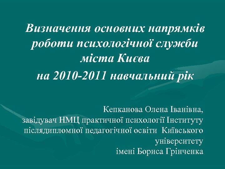 Визначення основних напрямків роботи психологічної служби міста Києва на 2010 -2011 навчальний рік Кепканова