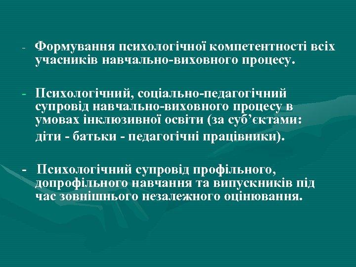 - Формування психологічної компетентності всіх учасників навчально-виховного процесу. - Психологічний, соціально-педагогічний супровід навчально-виховного процесу