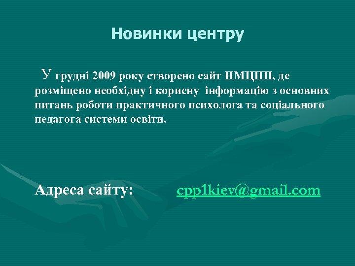 Новинки центру У грудні 2009 року створено сайт НМЦПП, де розміщено необхідну і корисну