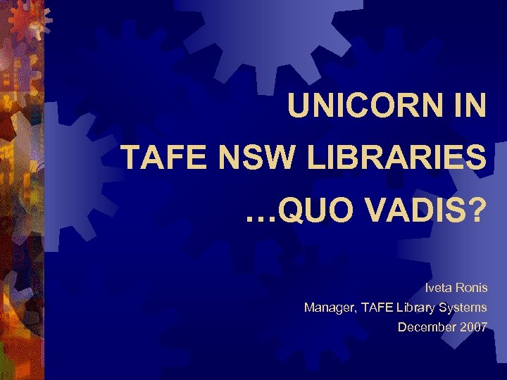 UNICORN IN TAFE NSW LIBRARIES …QUO VADIS? Iveta Ronis Manager, TAFE Library Systems December