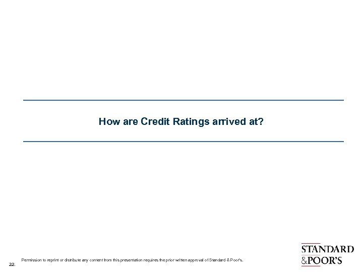 How are Credit Ratings arrived at? 22. Permission to reprint or distribute any content