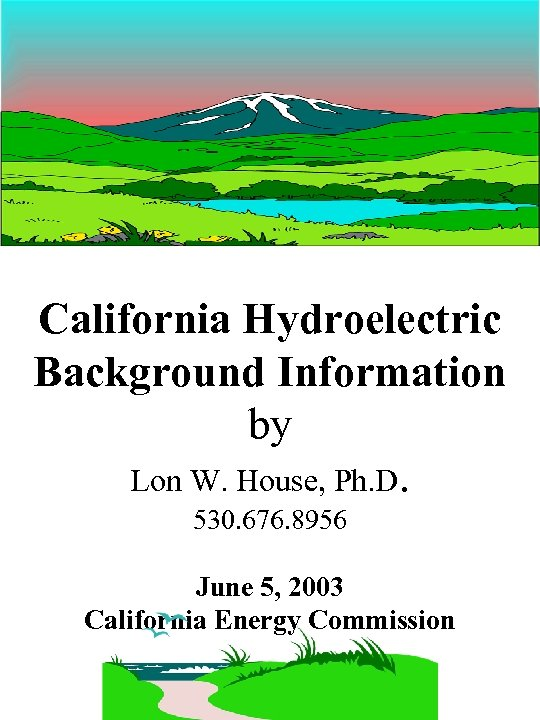 California Hydroelectric Background Information by Lon W. House, Ph. D. 530. 676. 8956 June