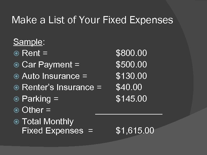 Make a List of Your Fixed Expenses Sample: Rent = $800. 00 Car Payment