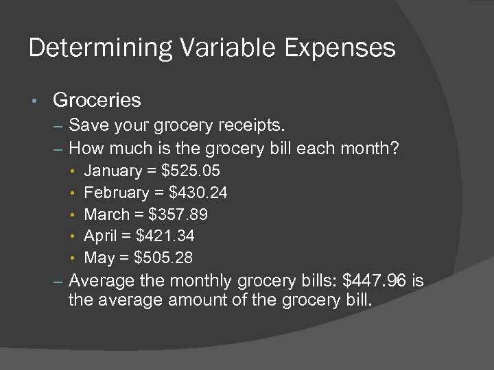 Determining Variable Expenses • Groceries – Save your grocery receipts. – How much is