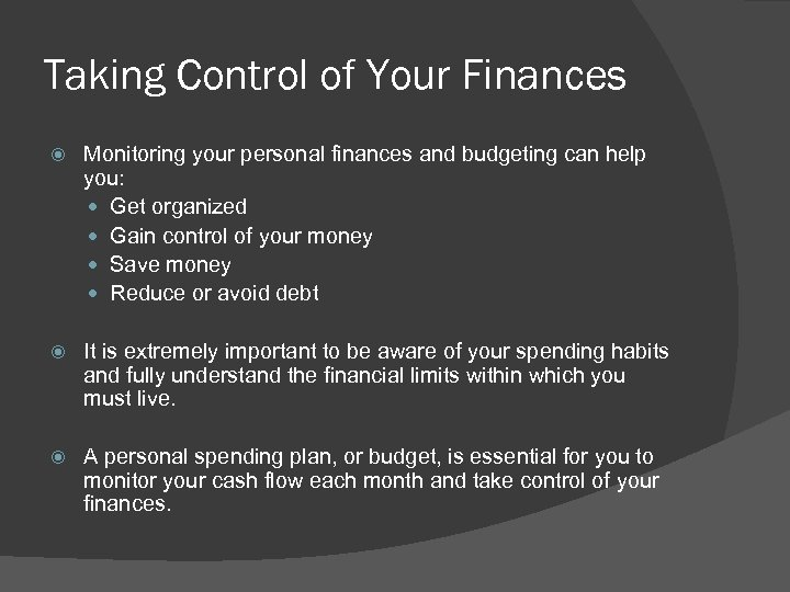Taking Control of Your Finances Monitoring your personal finances and budgeting can help you: