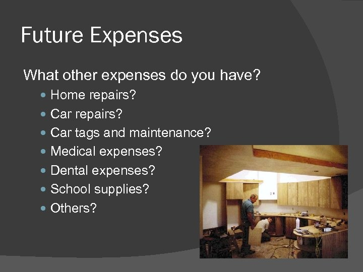 Future Expenses What other expenses do you have? Home repairs? Car tags and maintenance?