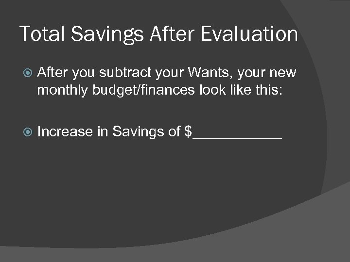 Total Savings After Evaluation After you subtract your Wants, your new monthly budget/finances look