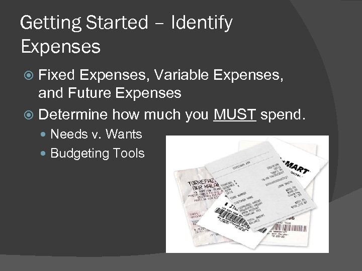 Getting Started – Identify Expenses Fixed Expenses, Variable Expenses, and Future Expenses Determine how
