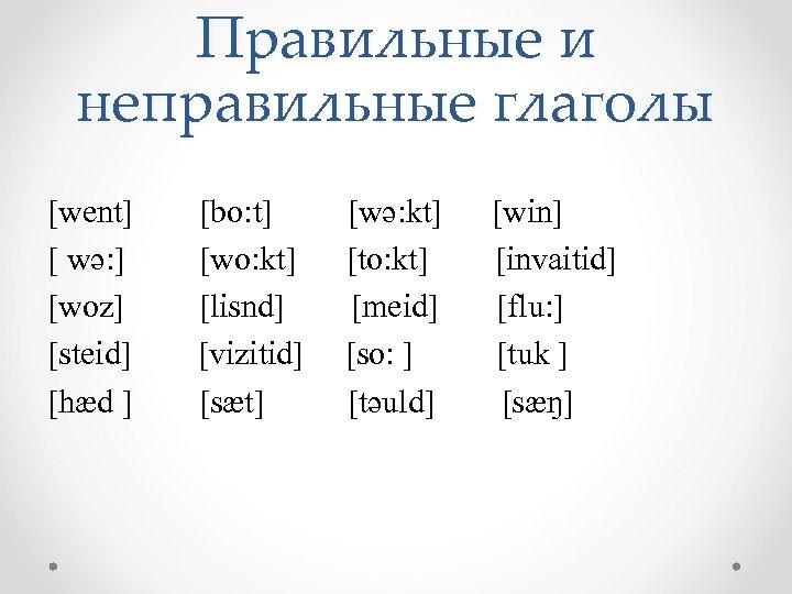 Правильные и неправильные глаголы [went] [ wə: ] [woz] [steid] [hæd ] [bo: t]