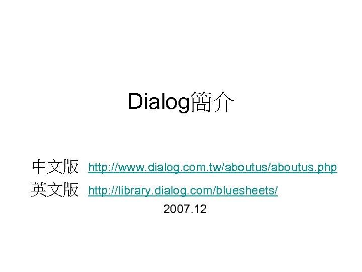 Dialog簡介 中文版 http: //www. dialog. com. tw/aboutus. php 英文版 http: //library. dialog. com/bluesheets/ 2007.