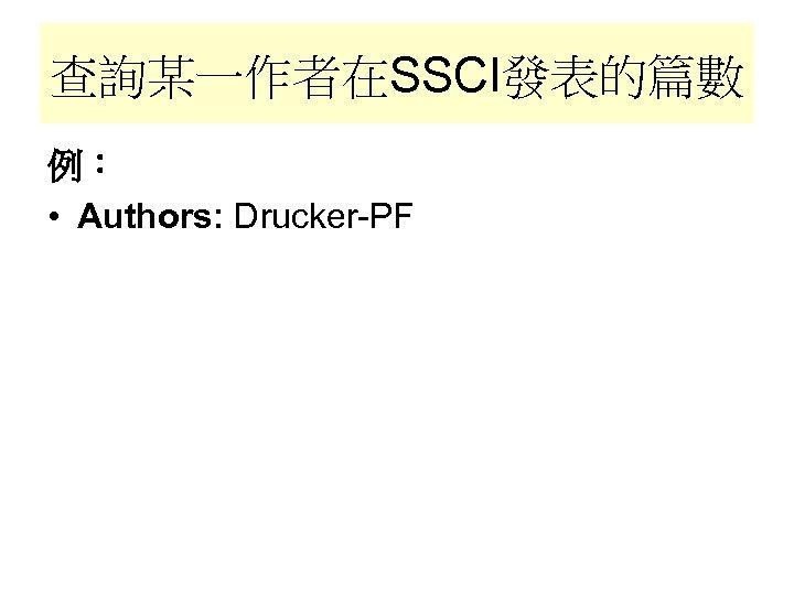 查詢某一作者在SSCI發表的篇數 例: • Authors: Drucker-PF