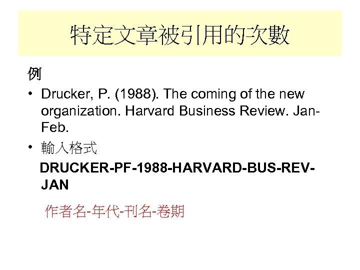 特定文章被引用的次數 例 • Drucker, P. (1988). The coming of the new organization. Harvard Business