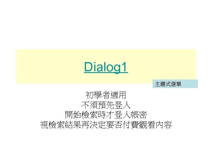 Dialog 1 主題式選單 初學者適用 不須預先登入 開始檢索時才登入帳密 視檢索結果再決定要否付費觀看內容