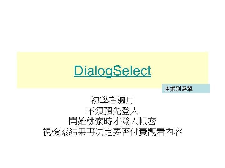 Dialog. Select 產業別選單 初學者適用 不須預先登入 開始檢索時才登入帳密 視檢索結果再決定要否付費觀看內容