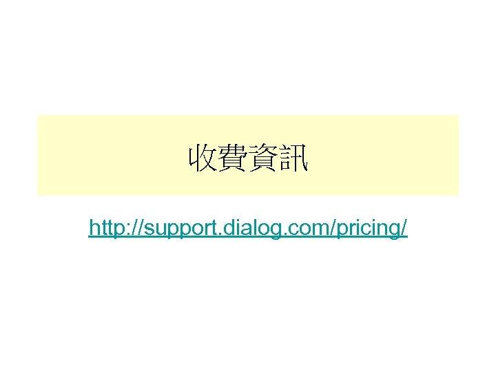 收費資訊 http: //support. dialog. com/pricing/