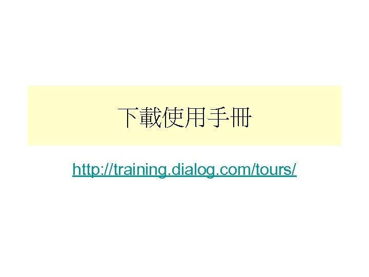 下載使用手冊 http: //training. dialog. com/tours/