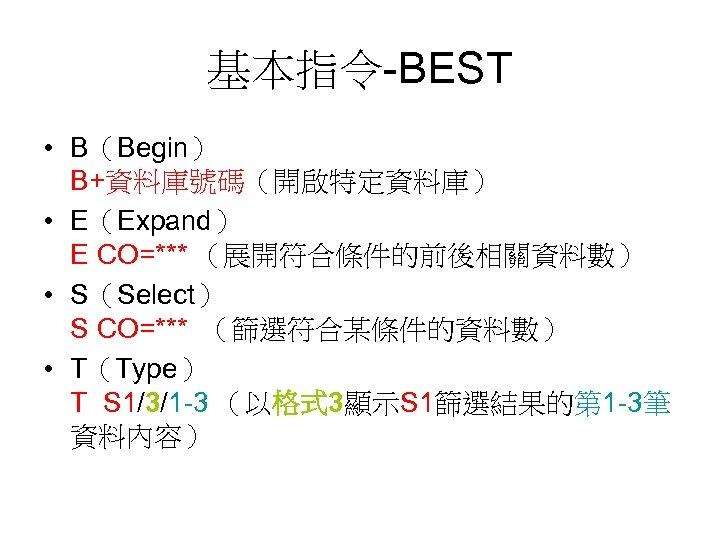 基本指令-BEST • B(Begin) B+資料庫號碼(開啟特定資料庫) • E(Expand) E CO=*** (展開符合條件的前後相關資料數) • S(Select) S CO=*** (篩選符合某條件的資料數)