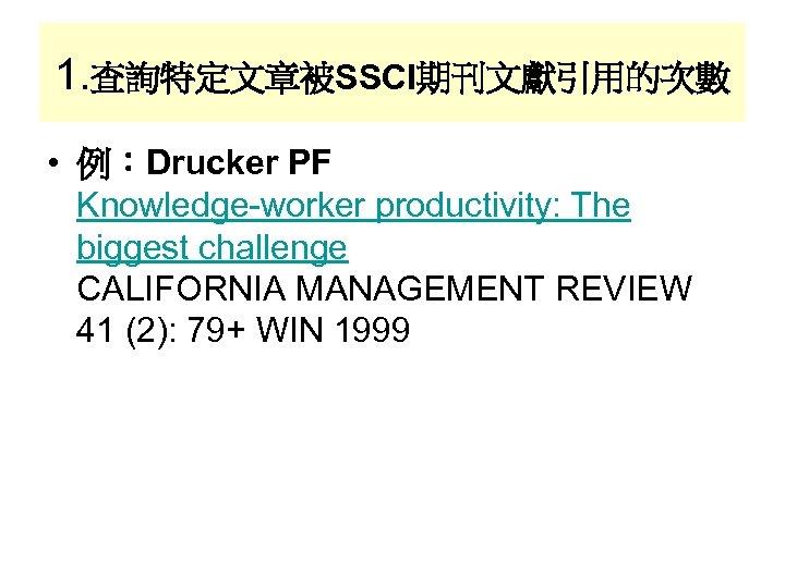 1. 查詢特定文章被SSCI期刊文獻引用的次數 • 例:Drucker PF Knowledge-worker productivity: The biggest challenge CALIFORNIA MANAGEMENT REVIEW 41